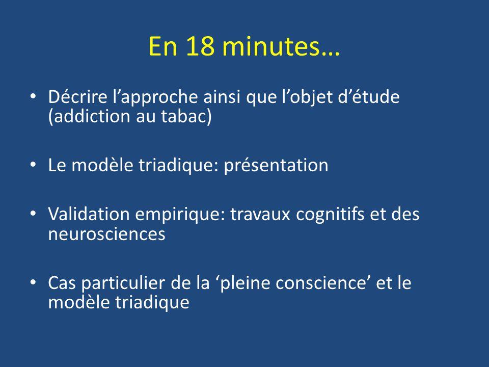 En 18 minutes… Décrire lapproche ainsi que lobjet détude (addiction au tabac) Le modèle triadique: présentation Validation empirique: travaux cognitif