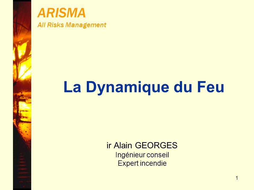 1 ARISMA All Risks Management ir Alain GEORGES Ingénieur conseil Expert incendie La Dynamique du Feu