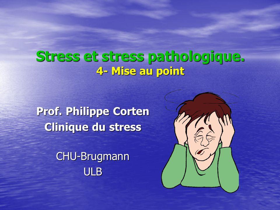Stress et stress pathologique. 4- Mise au point Prof. Philippe Corten Clinique du stress CHU-BrugmannULB