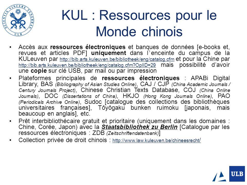 KUL : Ressources pour le Monde chinois Accès aux ressources électroniques et banques de données [e-books et, revues et articles PDF] uniquement dans lenceinte du campus de la KULeuven par http://bib.arts.kuleuven.be/bibliotheek/eng/catalog.cfm et pour la Chine par http://bib.arts.kuleuven.be/bibliotheek/eng/catalog.cfm?OplID=29 mais possibilité davoir une copie sur clé USB, par mail ou par impression http://bib.arts.kuleuven.be/bibliotheek/eng/catalog.cfm http://bib.arts.kuleuven.be/bibliotheek/eng/catalog.cfm?OplID=29 Plateformes principales de ressources électroniques : APABi Digital Library, BAS (Bibliography of Asian Studies Online), CAJ / CJP (China Academic Journals / Century Journals Project), Chinese Christian Texts Database, COJ (China Online Journals), DOC (Dissertations of China), HKJO (Hong Kong Journals Online), PAO (Periodicals Archive Online), Sudoc [catalogue des collections des bibliothèques universitaires françaises], Tôyôgaku bunken ruimoku [japonais, mais beaucoup en anglais], etc.