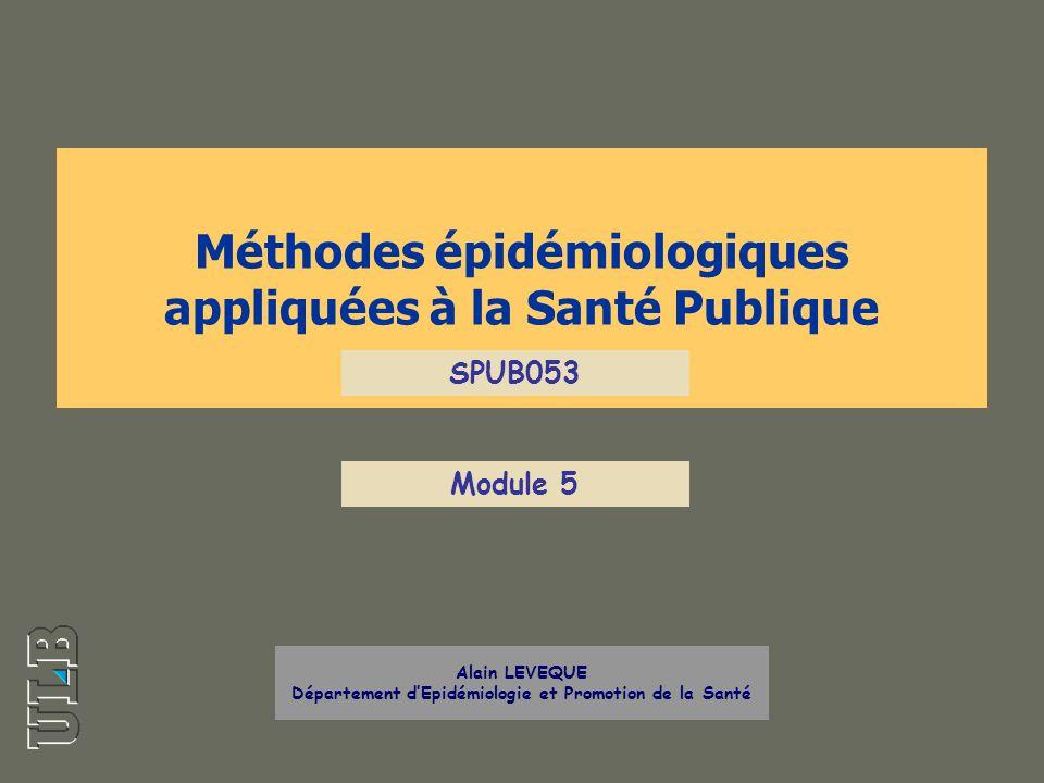 Méthodes épidémiologiques appliquées à la Santé Publique Alain LEVEQUE Département dEpidémiologie et Promotion de la Santé SPUB053 Module 5