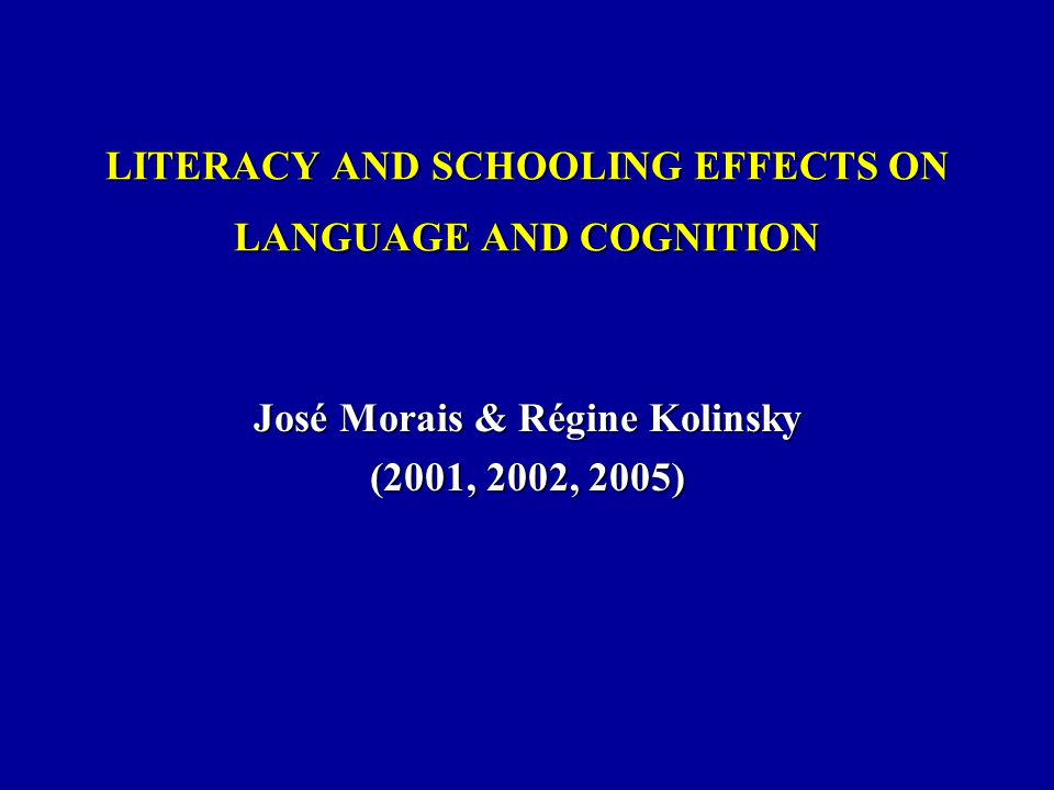 LITERACY AND SCHOOLING EFFECTS ON LANGUAGE AND COGNITION José Morais & Régine Kolinsky (2001, 2002, 2005)