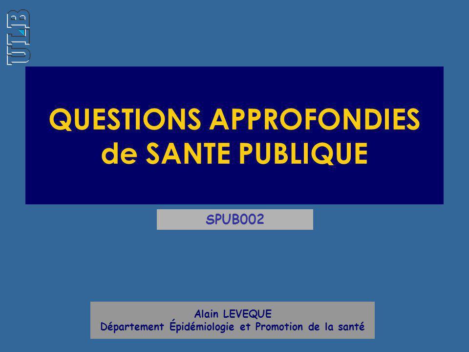 QUESTIONS APPROFONDIES de SANTE PUBLIQUE Alain LEVEQUE Département Épidémiologie et Promotion de la santé SPUB002