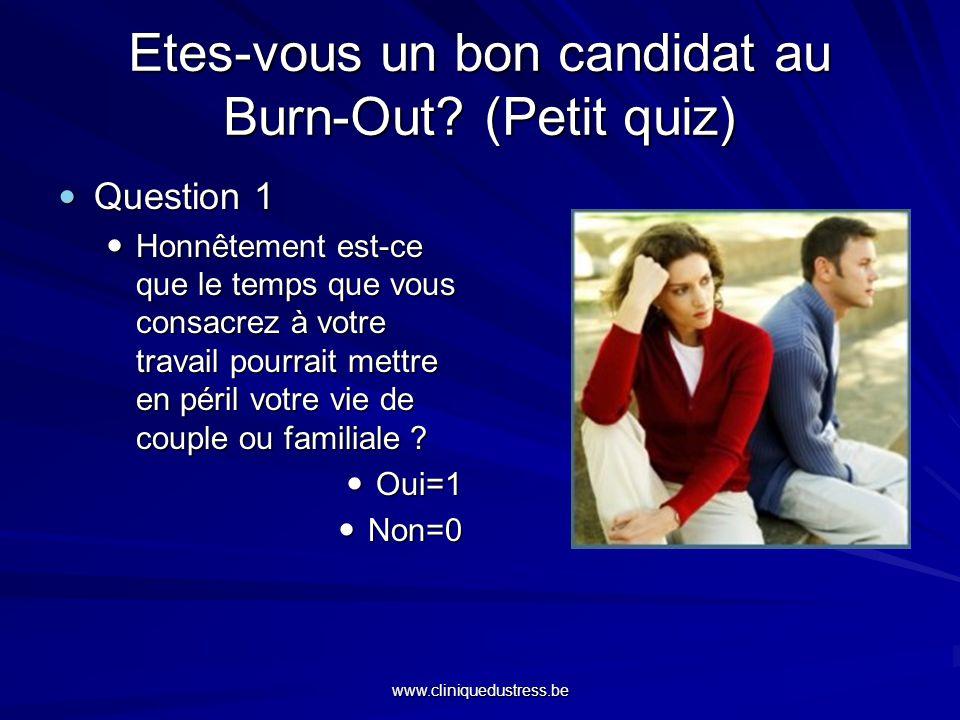 www.cliniquedustress.be Etes-vous un bon candidat au Burn-Out? (Petit quiz) Question 1 Question 1 Honnêtement est-ce que le temps que vous consacrez à