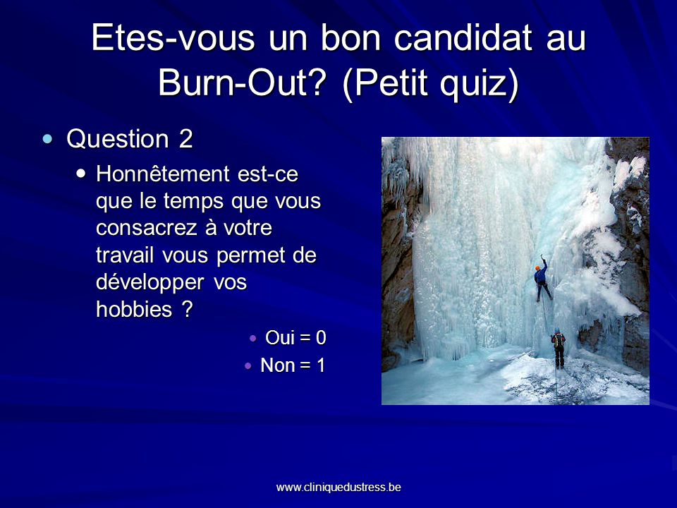 www.cliniquedustress.be Etes-vous un bon candidat au Burn-Out? (Petit quiz) Question 2 Question 2 Honnêtement est-ce que le temps que vous consacrez à