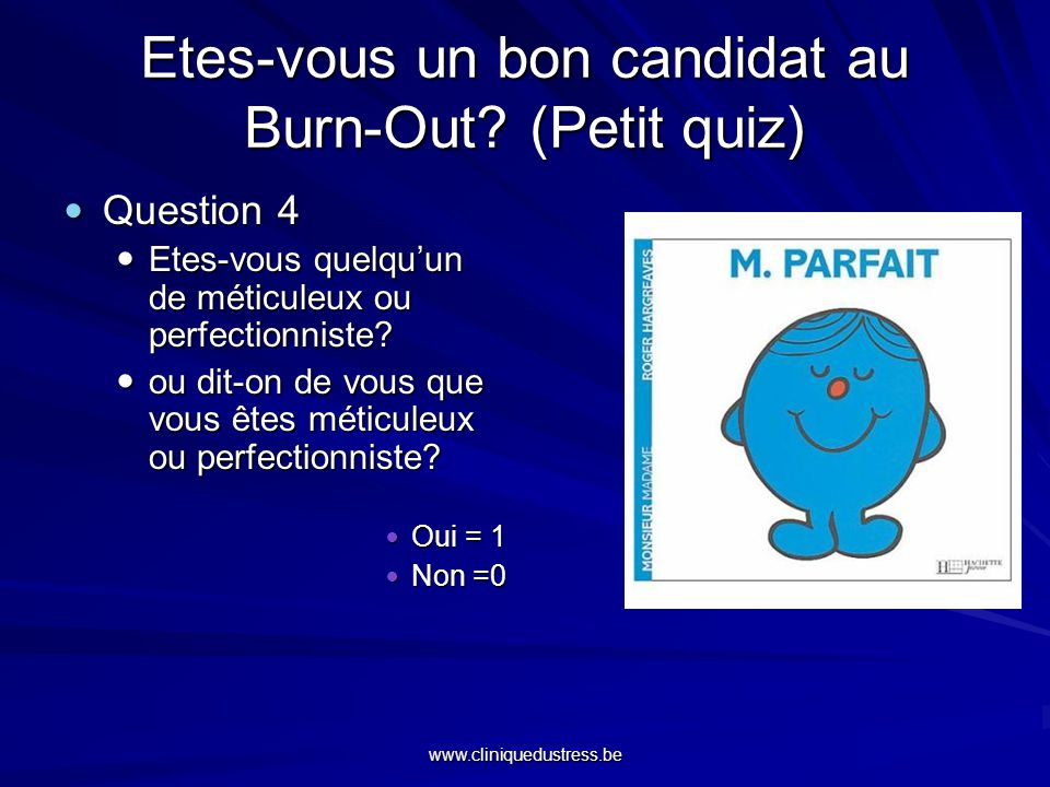 www.cliniquedustress.be Etes-vous un bon candidat au Burn-Out? (Petit quiz) Question 4 Question 4 Etes-vous quelquun de méticuleux ou perfectionniste?