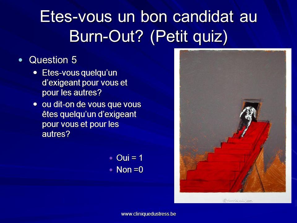 www.cliniquedustress.be Etes-vous un bon candidat au Burn-Out? (Petit quiz) Question 5 Question 5 Etes-vous quelquun dexigeant pour vous et pour les a