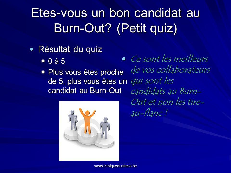 www.cliniquedustress.be Etes-vous un bon candidat au Burn-Out? (Petit quiz) Résultat du quiz Résultat du quiz 0 à 5 0 à 5 Plus vous êtes proche de 5,