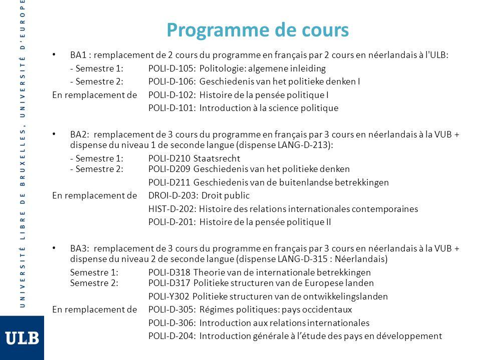 Inscription A l ULB, les étudiants s inscrivent selon le processus habituel - Au moment de la prise doptions, choisir le module néerlandais Il est également impératif de s inscrire à la VUB le plus rapidement possible auprès du secrétariat de la Faculté (Campus VUB, bâtiment C, local 2C105), à l aide du formulaire en ligne sur le site du département de science politique (aussi disponible au secrétariat à la VUB) => Une fois ce formulaire remis, les étudiants du programme bilingue reçoivent leur carte d étudiant et un accès à Pointcarré, la plateforme d enseignement de la VUB.