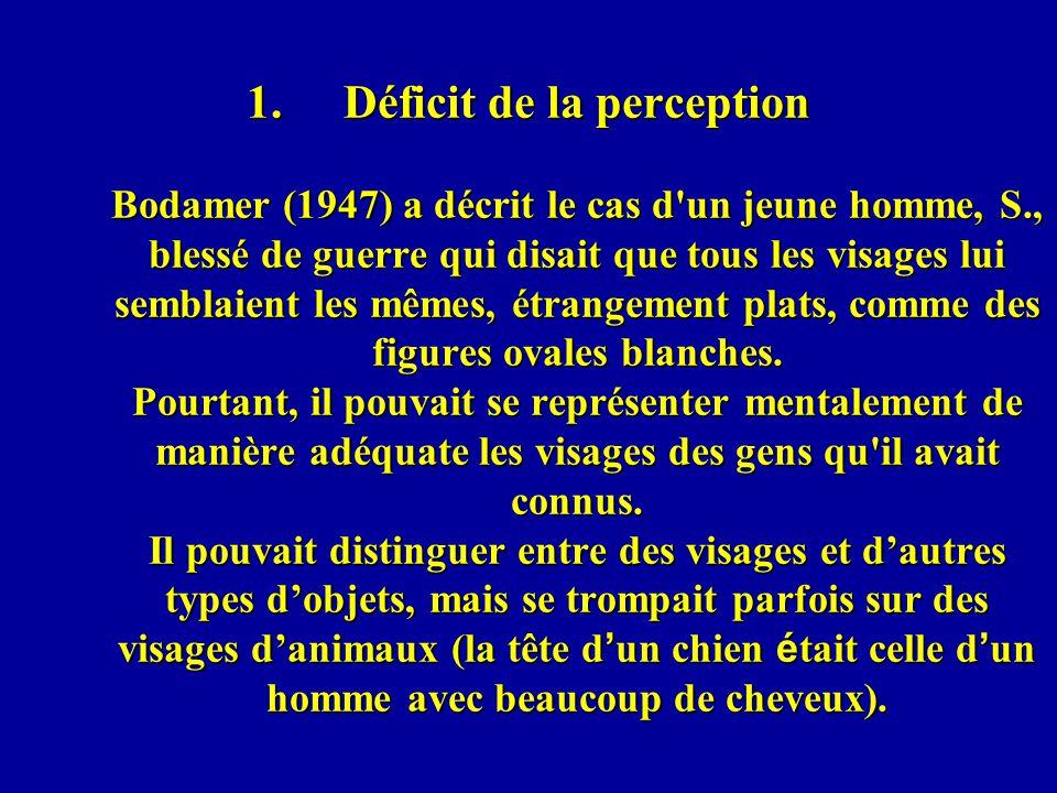 1.Déficit de la perception Bodamer (1947) a décrit le cas d un jeune homme, S., blessé de guerre qui disait que tous les visages lui semblaient les mêmes, étrangement plats, comme des figures ovales blanches.