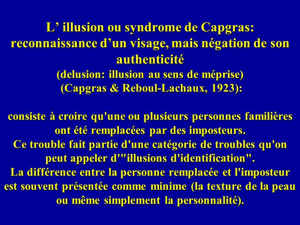 L illusion ou syndrome de Capgras: reconnaissance dun visage, mais négation de son authenticité (delusion: illusion au sens de méprise) (Capgras & Reboul-Lachaux, 1923): consiste à croire qu une ou plusieurs personnes familières ont été remplacées par des imposteurs.