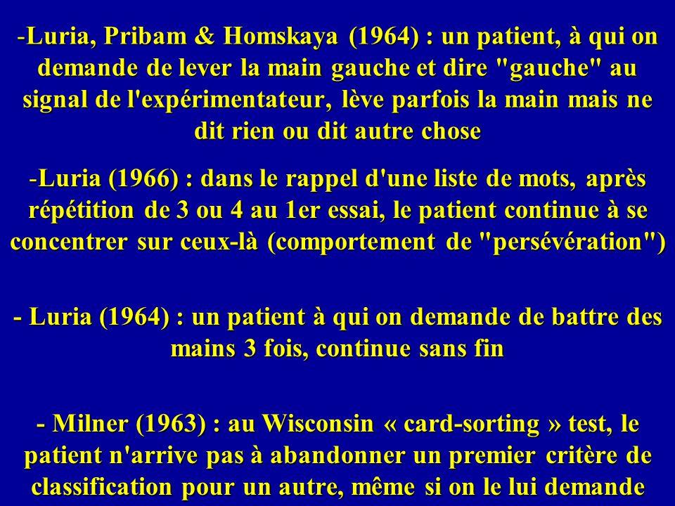 -Luria, Pribam & Homskaya (1964) : un patient, à qui on demande de lever la main gauche et dire gauche au signal de l expérimentateur, lève parfois la main mais ne dit rien ou dit autre chose -Luria (1966) : dans le rappel d une liste de mots, après répétition de 3 ou 4 au 1er essai, le patient continue à se concentrer sur ceux-là (comportement de persévération ) - Luria (1964) : un patient à qui on demande de battre des mains 3 fois, continue sans fin - Milner (1963) : au Wisconsin « card-sorting » test, le patient n arrive pas à abandonner un premier critère de classification pour un autre, même si on le lui demande