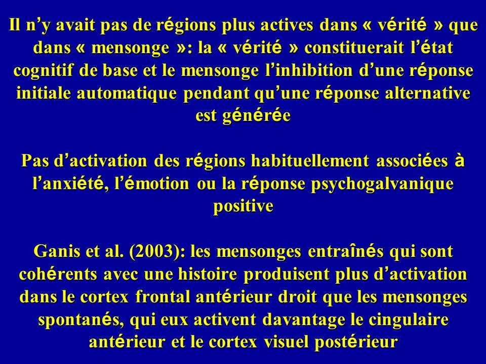 Il n y avait pas de r é gions plus actives dans « v é rit é » que dans « mensonge » : la « v é rit é » constituerait l é tat cognitif de base et le mensonge l inhibition d une r é ponse initiale automatique pendant qu une r é ponse alternative est g é n é r é e Pas d activation des r é gions habituellement associ é es à l anxi é t é, l é motion ou la r é ponse psychogalvanique positive Ganis et al.