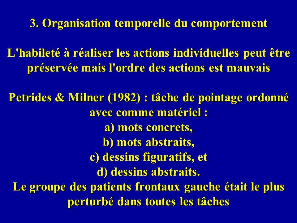 3. Organisation temporelle du comportement L'habileté à réaliser les actions individuelles peut être préservée mais l'ordre des actions est mauvais Pe
