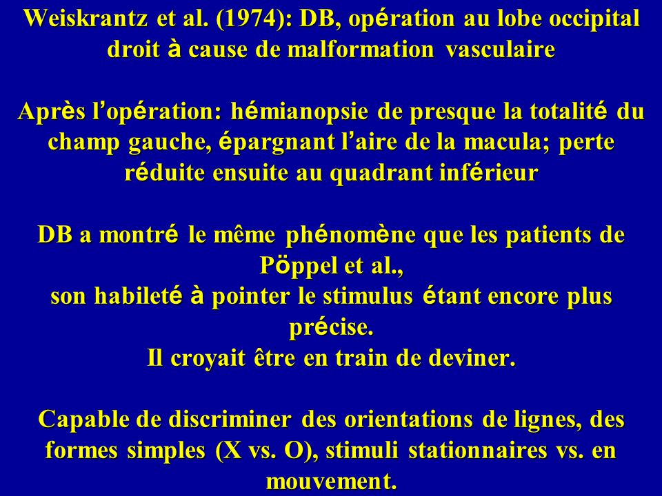 Weiskrantz et al. (1974): DB, op é ration au lobe occipital droit à cause de malformation vasculaire Apr è s l op é ration: h é mianopsie de presque l