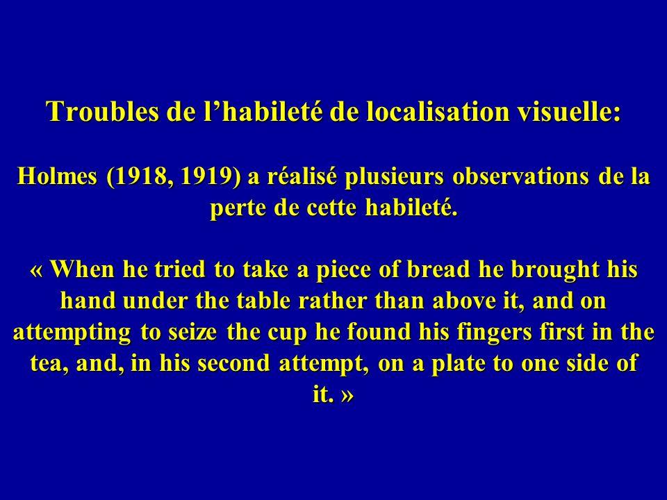 Troubles de lhabileté de localisation visuelle: Holmes (1918, 1919) a réalisé plusieurs observations de la perte de cette habileté.