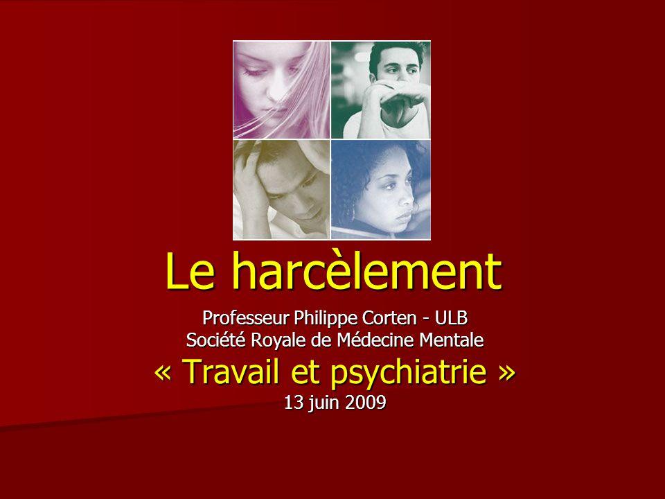 Le harcèlement Professeur Philippe Corten - ULB Société Royale de Médecine Mentale « Travail et psychiatrie » 13 juin 2009