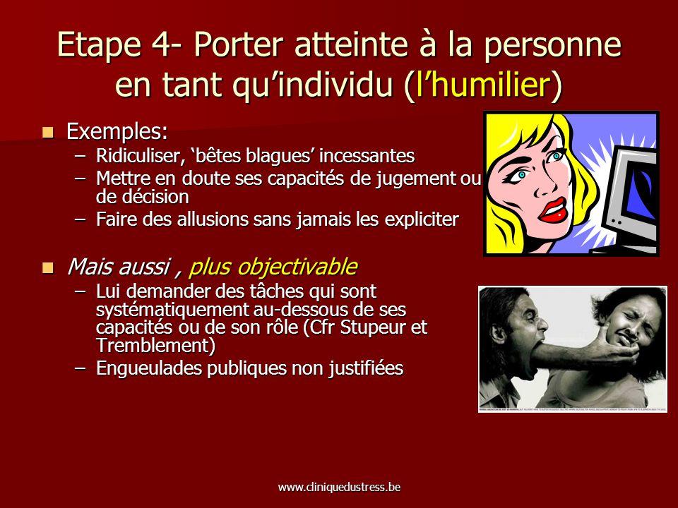www.cliniquedustress.be Etape 4- Porter atteinte à la personne en tant quindividu (lhumilier) Exemples: Exemples: –Ridiculiser, bêtes blagues incessan