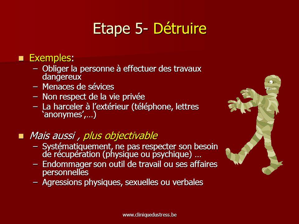 www.cliniquedustress.be Etape 5- Détruire Exemples: Exemples: –Obliger la personne à effectuer des travaux dangereux –Menaces de sévices –Non respect