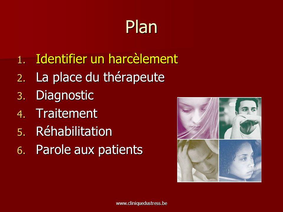 www.cliniquedustress.be Plan 1. Identifier un harcèlement 2. La place du thérapeute 3. Diagnostic 4. Traitement 5. Réhabilitation 6. Parole aux patien