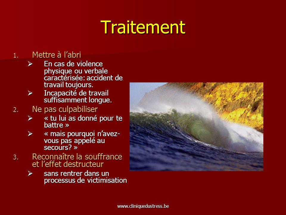 www.cliniquedustress.be Traitement 1. Mettre à labri En cas de violence physique ou verbale caractérisée: accident de travail toujours. En cas de viol