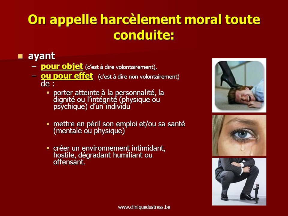 www.cliniquedustress.be On appelle harcèlement moral toute conduite: ayant ayant –pour objet (cest à dire volontairement), –ou pour effet (cest à dire