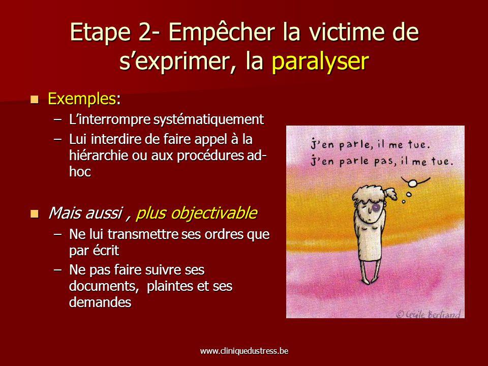 www.cliniquedustress.be Etape 2- Empêcher la victime de sexprimer, la paralyser Exemples: Exemples: –Linterrompre systématiquement –Lui interdire de f