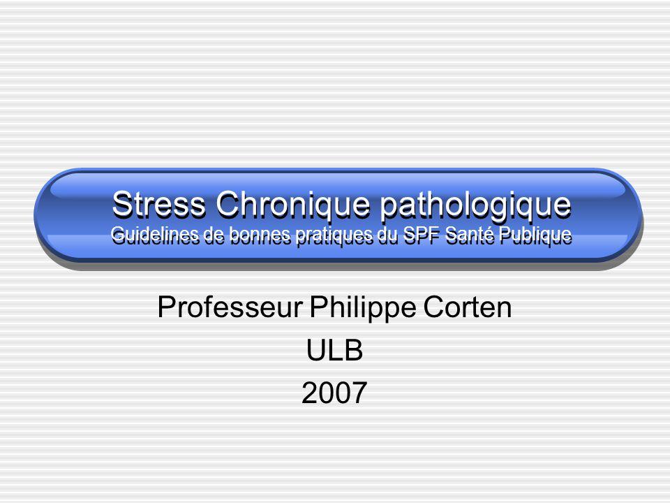 Stress Chronique pathologique Guidelines de bonnes pratiques du SPF Santé Publique Professeur Philippe Corten ULB 2007
