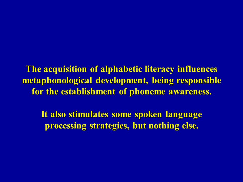 The acquisition of alphabetic literacy influences metaphonological development, being responsible for the establishment of phoneme awareness. It also