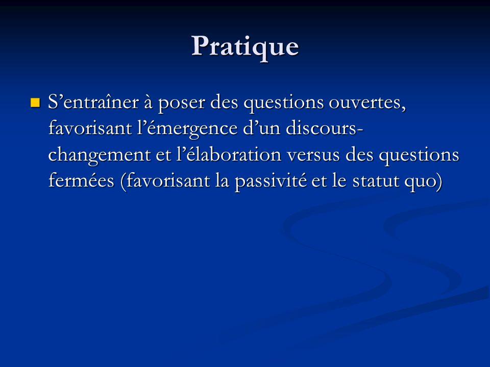 Pratique Sentraîner à poser des questions ouvertes, favorisant lémergence dun discours- changement et lélaboration versus des questions fermées (favor