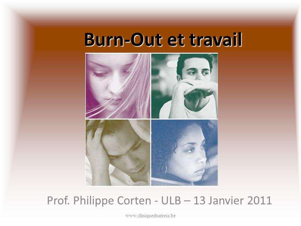 Burn-Out et travail Prof. Philippe Corten - ULB – 13 Janvier 2011 www.cliniquedustress.be