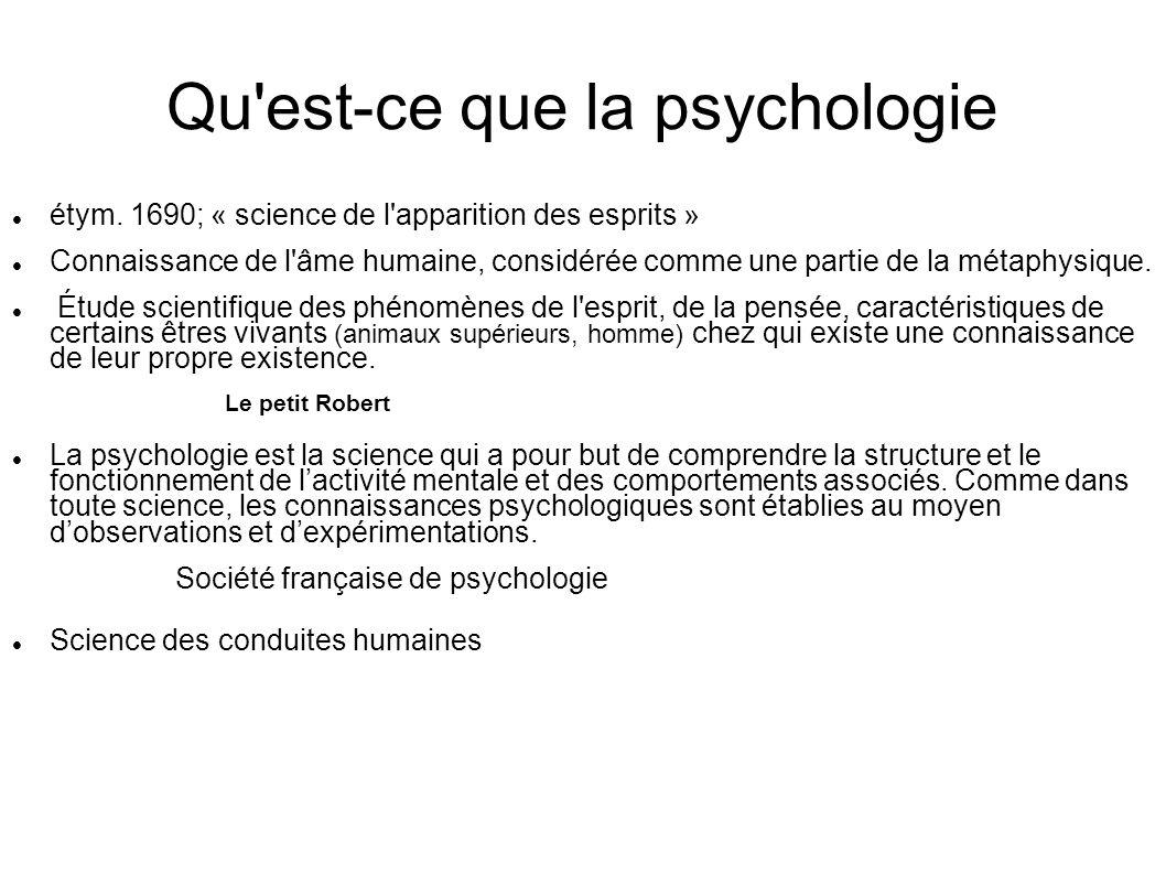 Qu'est-ce que la psychologie étym. 1690; « science de l'apparition des esprits » Connaissance de l'âme humaine, considérée comme une partie de la méta