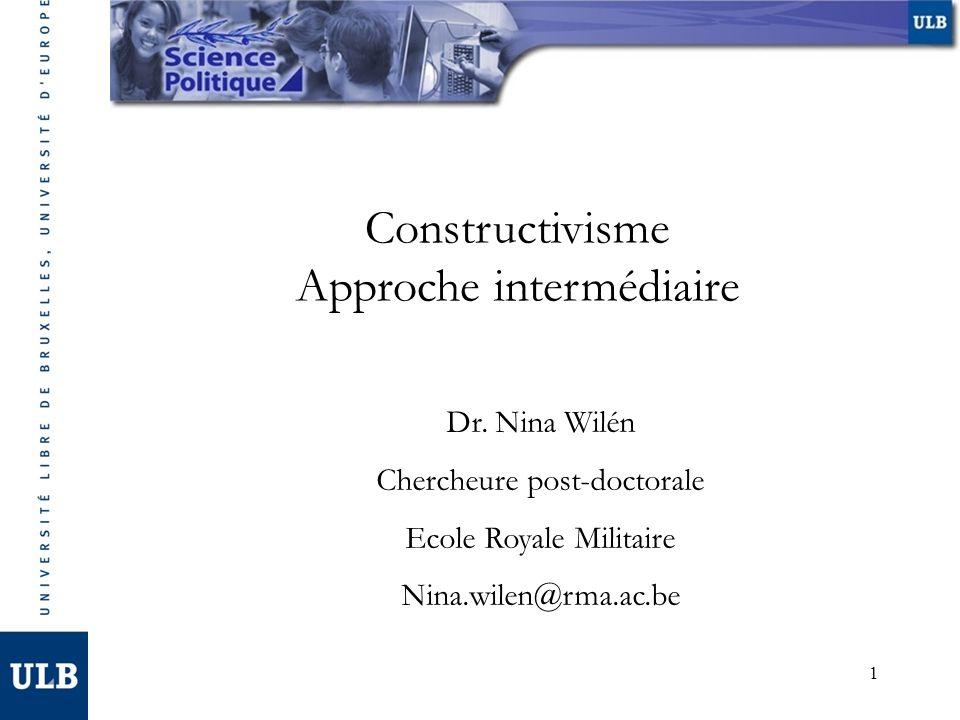 1 Constructivisme Approche intermédiaire Dr. Nina Wilén Chercheure post-doctorale Ecole Royale Militaire Nina.wilen@rma.ac.be