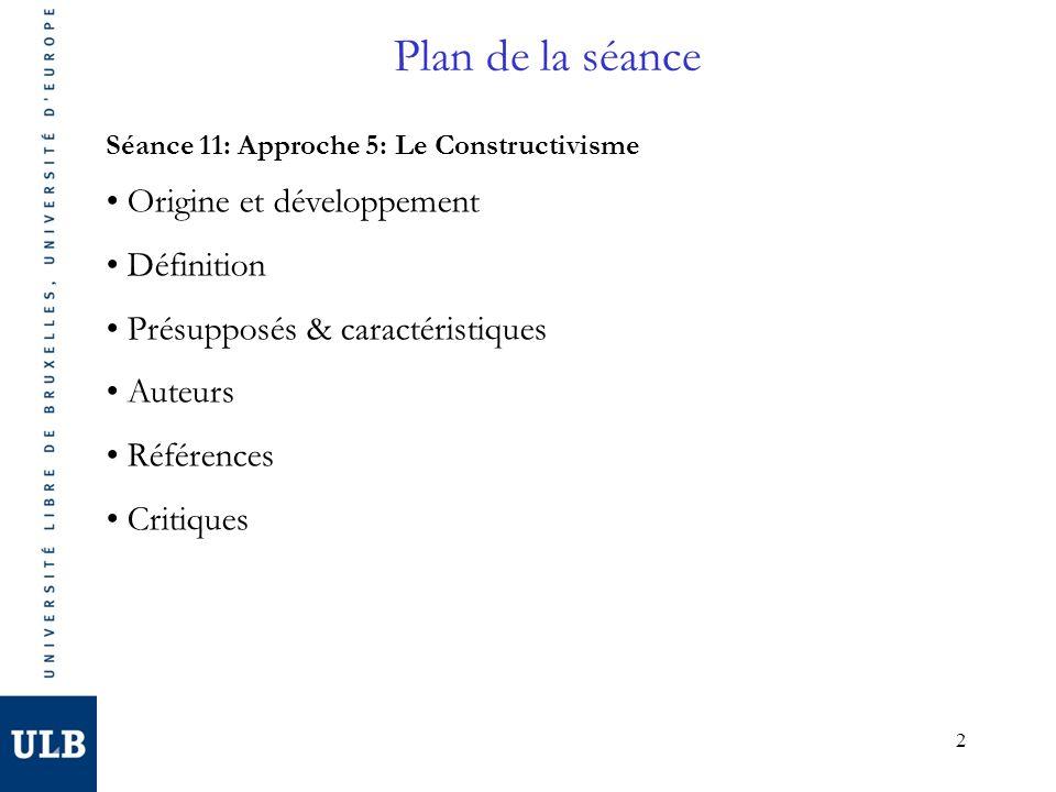 2 Plan de la séance Séance 11: Approche 5: Le Constructivisme Origine et développement Définition Présupposés & caractéristiques Auteurs Références Cr