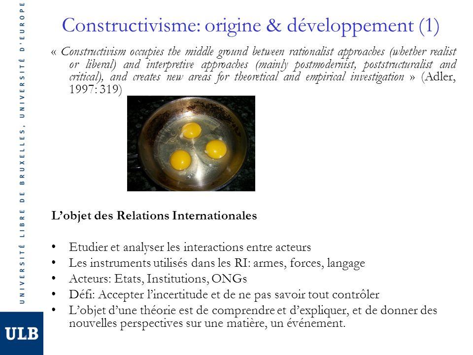 Constructivisme: origine & développement (2) 1980s: Nouvelle approche en Relations Internationales qui nest pas une théorie comme les autres, mais une perspective sociale qui explore les identités, les normes, et les interêts dans les relations internationales (Adler 2002:96).