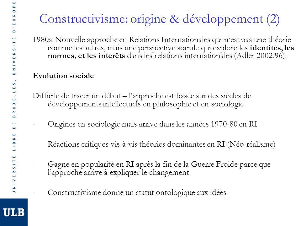 Constructivisme: origine & développement (2) 1980s: Nouvelle approche en Relations Internationales qui nest pas une théorie comme les autres, mais une