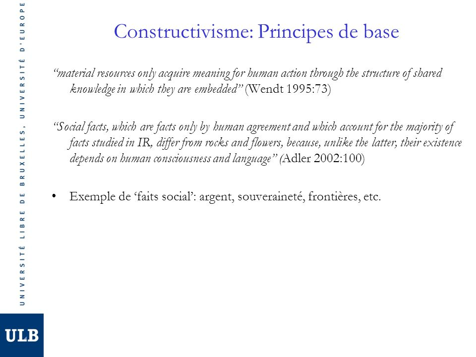 Constructivisme: Principes de base material resources only acquire meaning for human action through the structure of shared knowledge in which they are embedded (Wendt 1995:73) Social facts, which are facts only by human agreement and which account for the majority of facts studied in IR, differ from rocks and flowers, because, unlike the latter, their existence depends on human consciousness and language (Adler 2002:100) Exemple de faits social: argent, souveraineté, frontières, etc.
