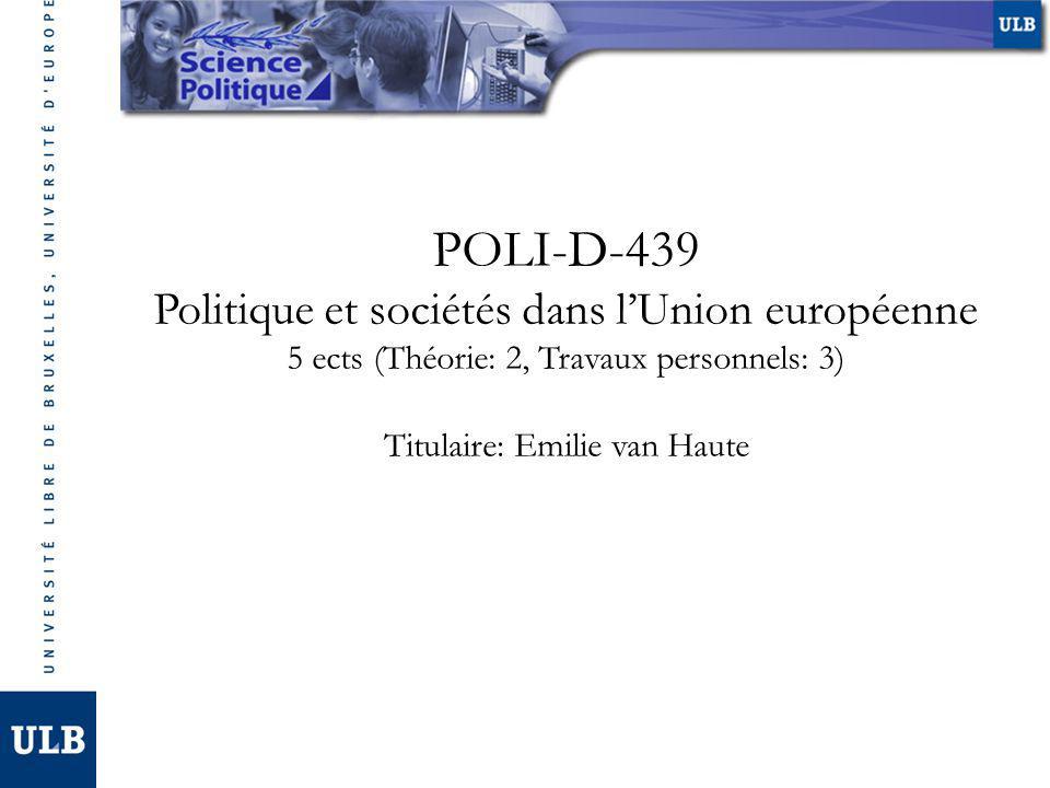 POLI-D-439 Politique et sociétés dans lUnion européenne 5 ects (Théorie: 2, Travaux personnels: 3) Titulaire: Emilie van Haute
