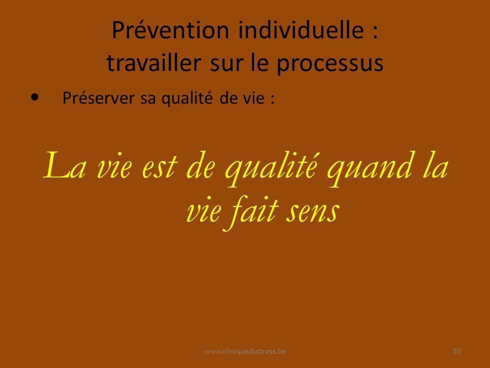 www.cliniquedustress.be Prévention individuelle : travailler sur le processus Préserver sa qualité de vie : La vie est de qualité quand la vie fait sens 10