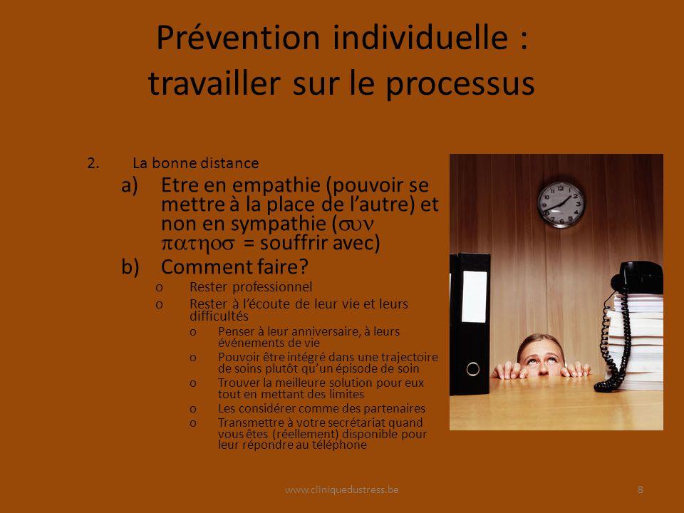 www.cliniquedustress.be Prévention individuelle : travailler sur le processus 2.La bonne distance a)Etre en empathie (pouvoir se mettre à la place de lautre) et non en sympathie ( = souffrir avec) b)Comment faire.