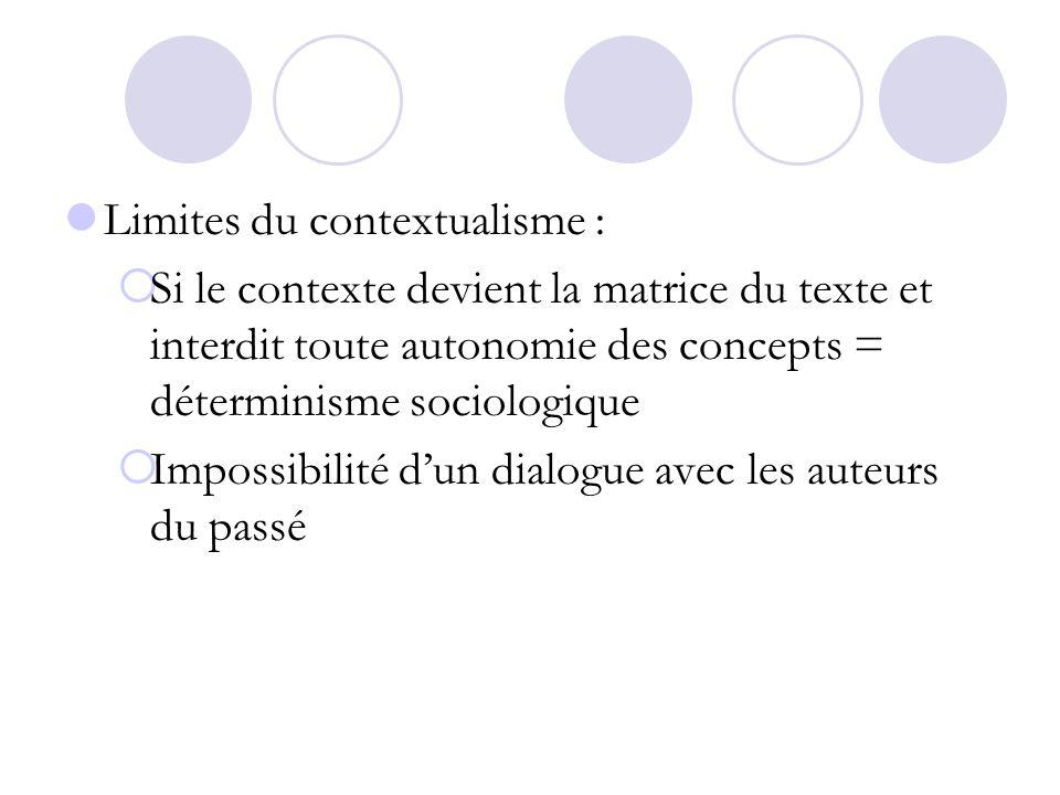 Limites du contextualisme : Si le contexte devient la matrice du texte et interdit toute autonomie des concepts = déterminisme sociologique Impossibil