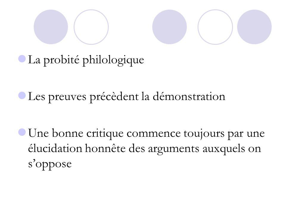 La probité philologique Les preuves précèdent la démonstration Une bonne critique commence toujours par une élucidation honnête des arguments auxquels
