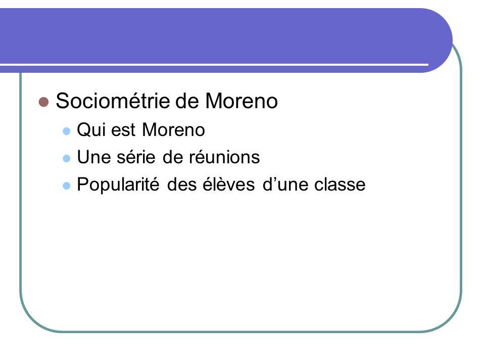 Sociométrie de Moreno Qui est Moreno Une série de réunions Popularité des élèves dune classe