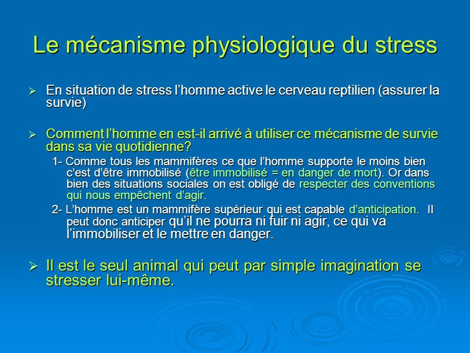 Le mécanisme physiologique du stress En situation de stress lhomme active le cerveau reptilien (assurer la survie) En situation de stress lhomme activ