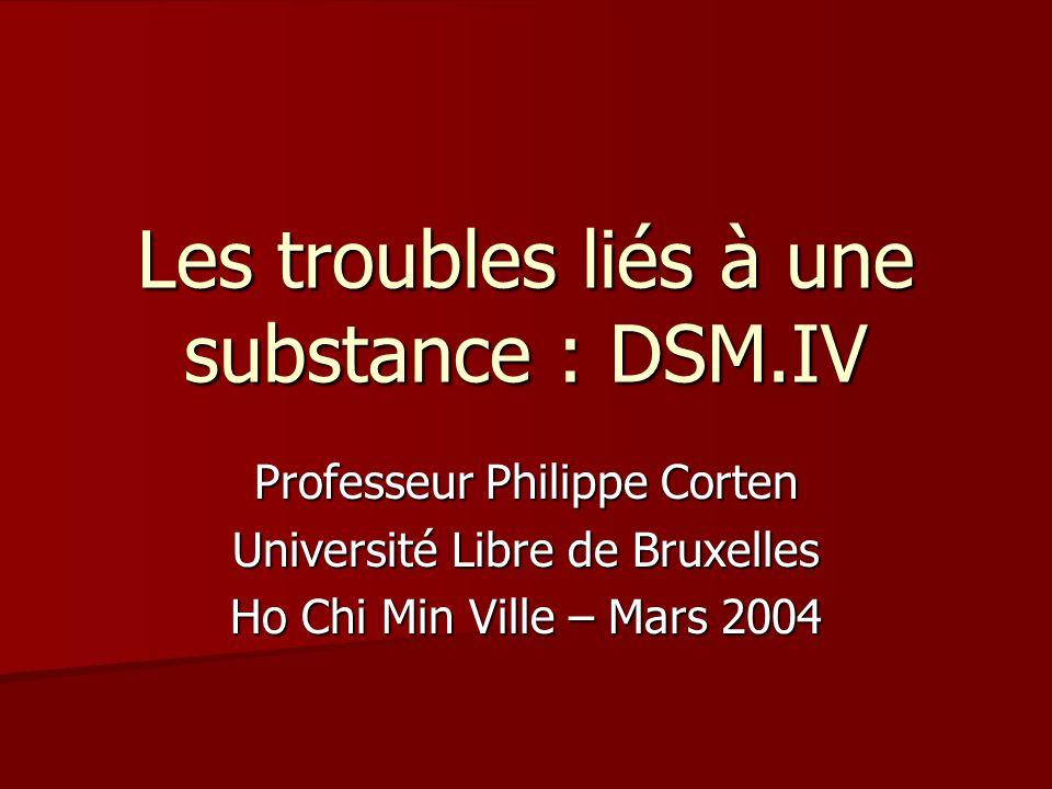 Les troubles liés à une substance : DSM.IV Professeur Philippe Corten Université Libre de Bruxelles Ho Chi Min Ville – Mars 2004