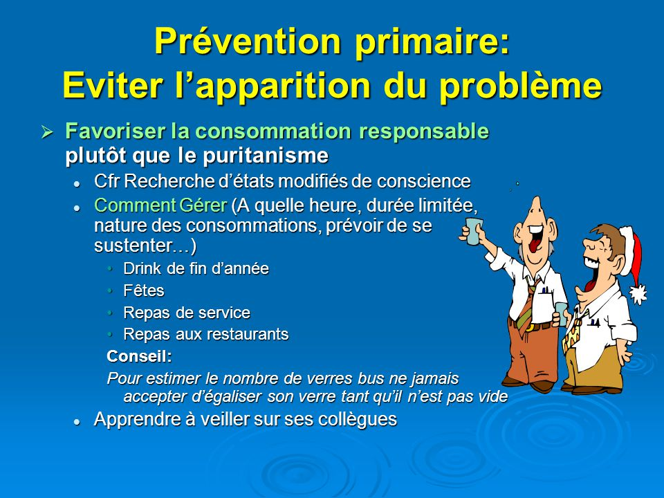 Prévention primaire: Eviter lapparition du problème Favoriser la consommation responsable plutôt que le puritanisme Favoriser la consommation responsa