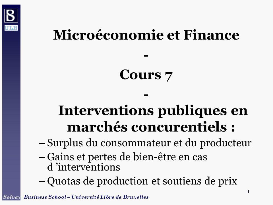 1 Solvay Business School – Université Libre de Bruxelles 1 Microéconomie et Finance - Cours 7 - Interventions publiques en marchés concurentiels : –Surplus du consommateur et du producteur –Gains et pertes de bien-être en cas d interventions –Quotas de production et soutiens de prix