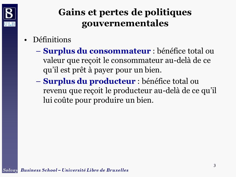 3 Solvay Business School – Université Libre de Bruxelles 3 Gains et pertes de politiques gouvernementales Définitions –Surplus du consommateur : bénéfice total ou valeur que reçoit le consommateur au-delà de ce quil est prêt à payer pour un bien.