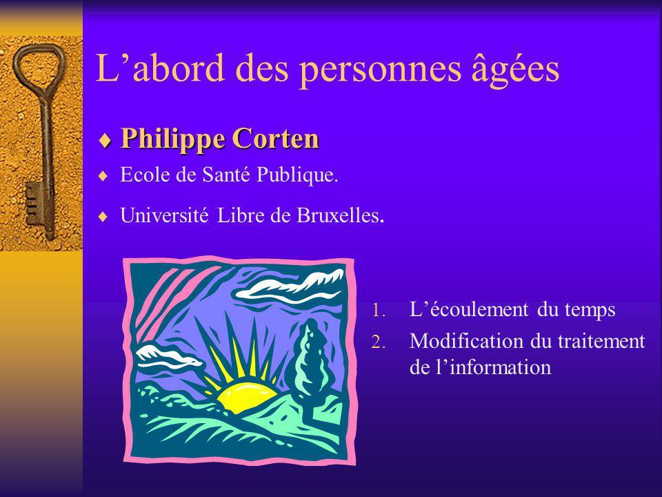 Labord des personnes âgées Philippe Corten Philippe Corten Ecole de Santé Publique. Université Libre de Bruxelles. 1. Lécoulement du temps 2. Modifica