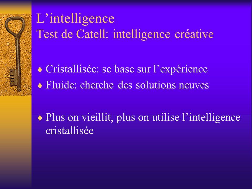 Lintelligence Test de Catell: intelligence créative Cristallisée: se base sur lexpérience Fluide: cherche des solutions neuves Plus on vieillit, plus